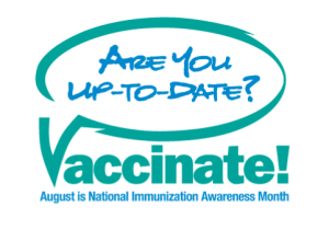 Are you up-to-date? Vaccinate! An early theme of National Immunization Awareness Month.
